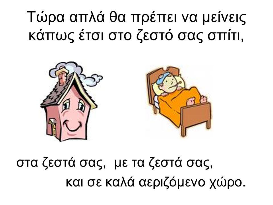 Τώρα απλά θα πρέπει να μείνεις κάπως έτσι στο ζεστό σας σπίτι, στα ζεστά σας, με τα ζεστά σας, και σε καλά αεριζόμενο χώρο.