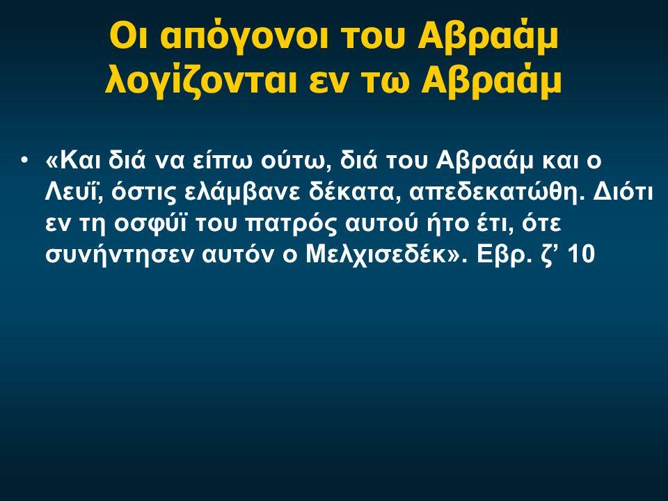 Οι απόγονοι του Αβραάμ λογίζονται εν τω Αβραάμ •«Και διά να είπω ούτω, διά του Αβραάμ και ο Λευΐ, όστις ελάμβανε δέκατα, απεδεκατώθη.