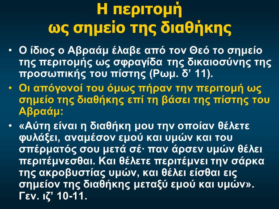 Η περιτομή ως σημείο της διαθήκης •Ο ίδιος ο Αβραάμ έλαβε από τον Θεό το σημείο της περιτομής ως σφραγίδα της δικαιοσύνης της προσωπικής του πίστης (Ρωμ.