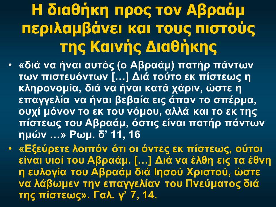 Η διαθήκη προς τον Αβραάμ περιλαμβάνει και τους πιστούς της Καινής Διαθήκης •«διά να ήναι αυτός (ο Αβραάμ) πατήρ πάντων των πιστευόντων […] Διά τούτο εκ πίστεως η κληρονομία, διά να ήναι κατά χάριν, ώστε η επαγγελία να ήναι βεβαία εις άπαν το σπέρμα, ουχί μόνον το εκ του νόμου, αλλά και το εκ της πίστεως του Αβραάμ, όστις είναι πατήρ πάντων ημών …» Ρωμ.