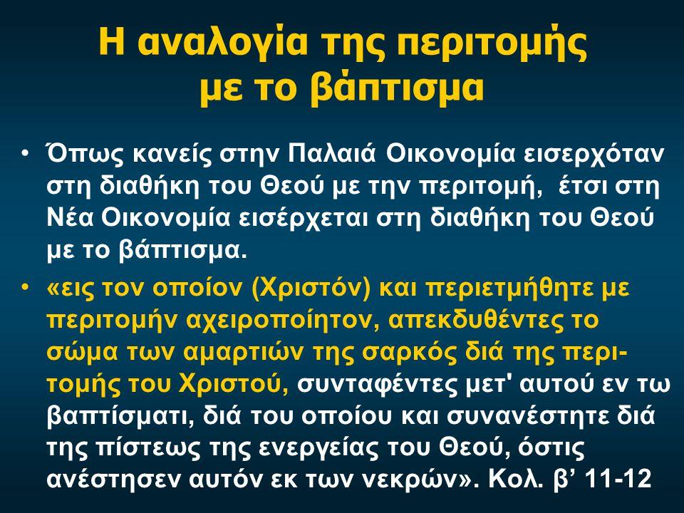 Η αναλογία της περιτομής με το βάπτισμα •Όπως κανείς στην Παλαιά Οικονομία εισερχόταν στη διαθήκη του Θεού με την περιτομή, έτσι στη Νέα Οικονομία εισέρχεται στη διαθήκη του Θεού με το βάπτισμα.