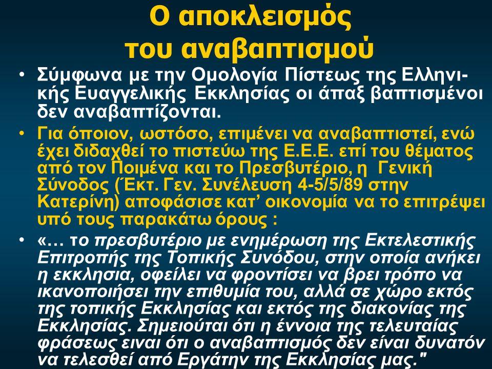 Ο αποκλεισμός του αναβαπτισμού •Σύμφωνα με την Ομολογία Πίστεως της Ελληνι- κής Ευαγγελικής Εκκλησίας οι άπαξ βαπτισμένοι δεν αναβαπτίζονται.