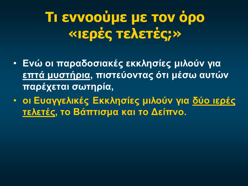 Τι εννοούμε με τον όρο «ιερές τελετές;» •Οι ιερές τελετές σύμφωνα με την Ομολογία Πίστεως της Ελληνικής Ευαγγελικής Εκκλησίας (άρθρο 22) θεωρούνται ως •α) σημεία και σφραγίδες της Καινής Διαθήκης, •β) μέσα χάριτος, διά των οποίων ζωογονείται και ενισχύεται και παρηγορείται η πίστη μας στον Χριστό, •γ) διατάξεις, δια της εκτελέσεως των οποίων η Εκκλησία καλείται να ομολογεί τον Κύριό της και να διακρίνεται ορατά από τον υπόλοιπο κόσμο.
