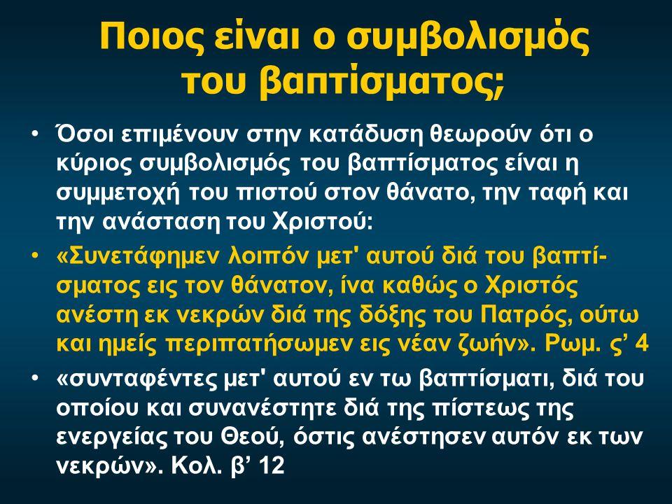 Ποιος είναι ο συμβολισμός του βαπτίσματος; •Όσοι επιμένουν στην κατάδυση θεωρούν ότι ο κύριος συμβολισμός του βαπτίσματος είναι η συμμετοχή του πιστού στον θάνατο, την ταφή και την ανάσταση του Χριστού: •«Συνετάφημεν λοιπόν μετ αυτού διά του βαπτί- σματος εις τον θάνατον, ίνα καθώς ο Χριστός ανέστη εκ νεκρών διά της δόξης του Πατρός, ούτω και ημείς περιπατήσωμεν εις νέαν ζωήν».