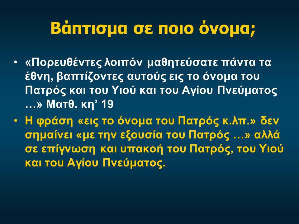 Βάπτισμα σε ποιο όνομα; •«Πορευθέντες λοιπόν μαθητεύσατε πάντα τα έθνη, βαπτίζοντες αυτούς εις το όνομα του Πατρός και του Υιού και του Αγίου Πνεύματος …» Ματθ.