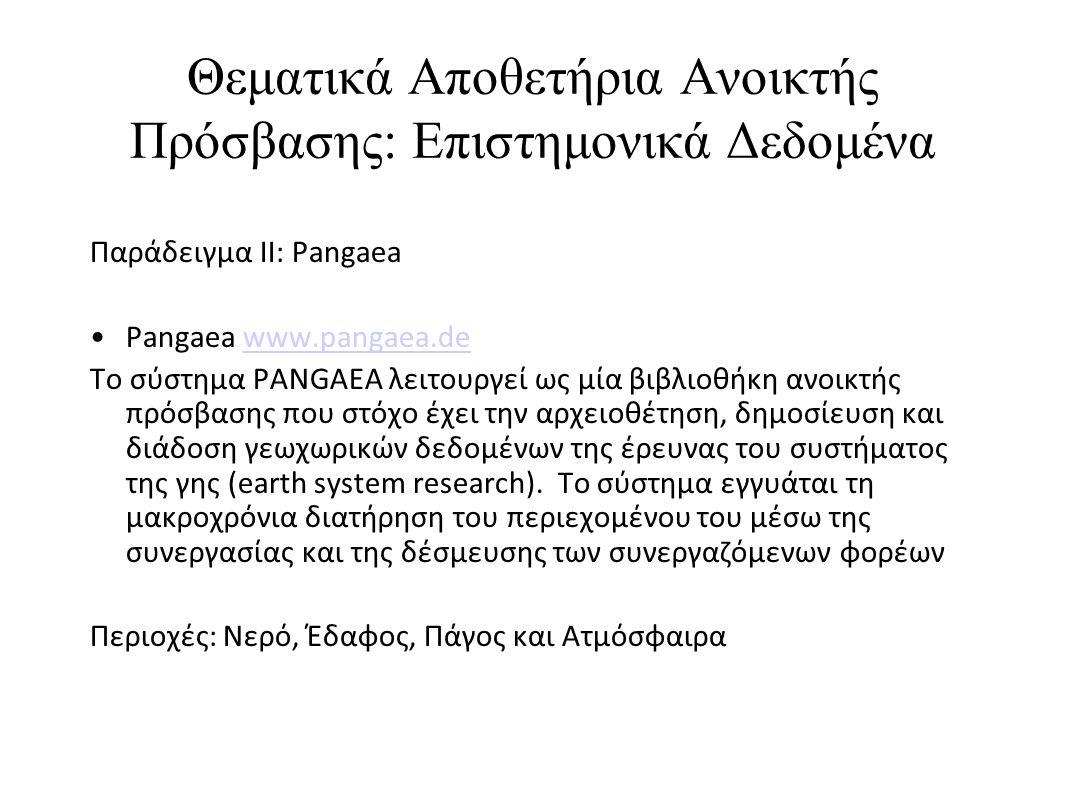 Θεματικά Αποθετήρια Ανοικτής Πρόσβασης: Επιστημονικά Δεδομένα Παράδειγμα II: Pangaea •Pangaea www.pangaea.dewww.pangaea.de Το σύστημα PANGAEA λειτουργεί ως μία βιβλιοθήκη ανοικτής πρόσβασης που στόχο έχει την αρχειοθέτηση, δημοσίευση και διάδοση γεωχωρικών δεδομένων της έρευνας του συστήματος της γης (earth system research).