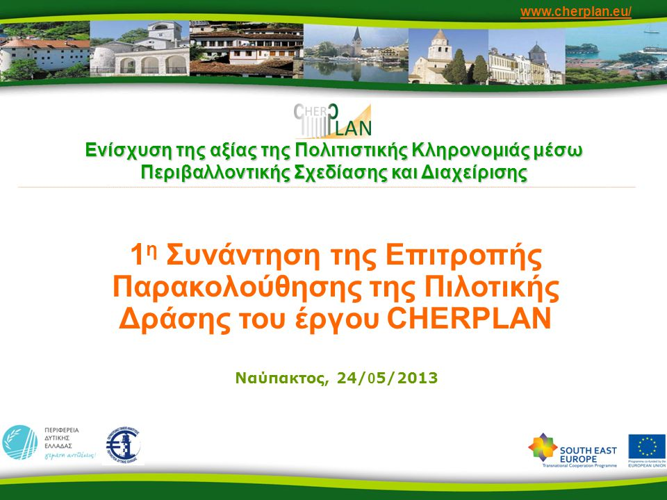 www.cherplan.eu/ Οι εταίροι του έργου •Autonomous Region of Friuli Venezia Giulia (Italy) •National Research Council - Institute of Environmental Geology and Geoengineering (Italy) •Municipality of Hallstatt (Austria) •University of Natural Resources and Life Sciences - Institute of Sanitary Engineering and Water Pollution Control (Austria) •Region of Western Greece (Greece) •Computer Technology Institute & Press (Greece) •Scientific Research Centre of the Slovenian Academy of Sciences and Arts (Slovenia) •Municipality of Idrija (Slovenia) •Ministry of Culture (F.Y.R.O.M.) •Ministry of Culture (Montenegro) •Ministry of Culture, Tourism, Youth and Sports (Albania)