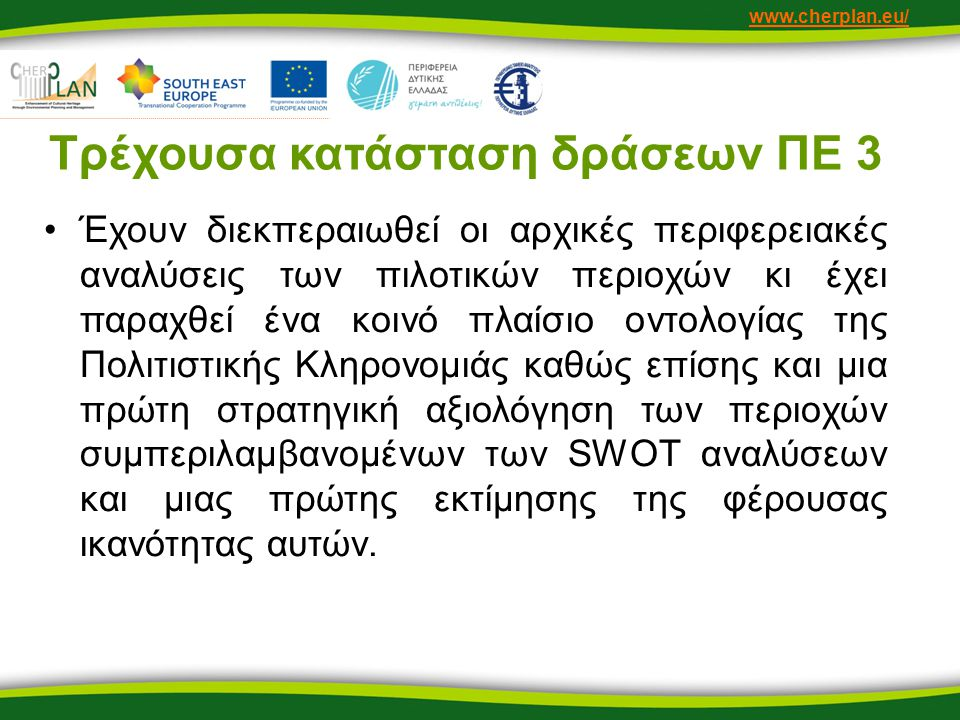 www.cherplan.eu/ Τρέχουσα κατάσταση δράσεων ΠΕ 3 •Έχουν διεκπεραιωθεί οι αρχικές περιφερειακές αναλύσεις των πιλοτικών περιοχών κι έχει παραχθεί ένα κοινό πλαίσιο οντολογίας της Πολιτιστικής Κληρονομιάς καθώς επίσης και μια πρώτη στρατηγική αξιολόγηση των περιοχών συμπεριλαμβανομένων των SWOT αναλύσεων και μιας πρώτης εκτίμησης της φέρουσας ικανότητας αυτών.