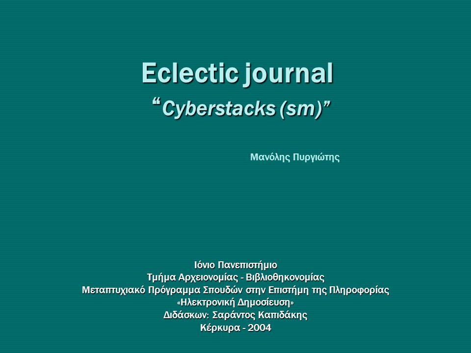 Eclectic journal Cyberstacks (sm) Ιόνιο Πανεπιστήμιο Τμήμα Αρχειονομίας - Βιβλιοθηκονομίας Μεταπτυχιακό Πρόγραμμα Σπουδών στην Επιστήμη της Πληροφορίας «Hλεκτρονική Δημοσίευση» Διδάσκων: Σαράντος Καπιδάκης Κέρκυρα - 2004 Μανόλης Πυργιώτης