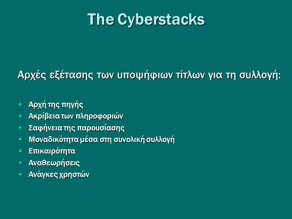 Τhe Cyberstacks Αρχές εξέτασης των υποψήφιων τίτλων για τη συλλογή: •Αρχή της πηγής •Ακρίβεια των πληροφοριών •Σαφήνεια της παρουσίασης •Μοναδικότητα μέσα στη συνολική συλλογή •Επικαιρότητα •Αναθεωρήσεις •Ανάγκες χρηστών