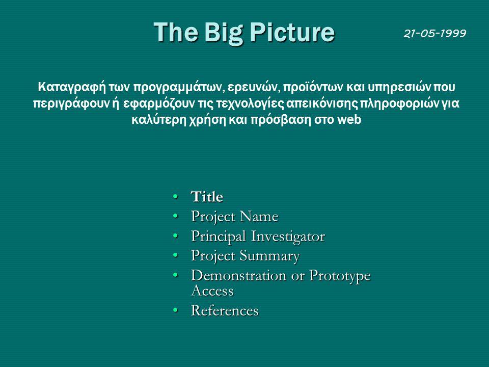 The Big Picture Kαταγραφή των προγραμμάτων, ερευνών, προϊόντων και υπηρεσιών που περιγράφουν ή εφαρμόζουν τις τεχνολογίες απεικόνισης πληροφοριών για καλύτερη χρήση και πρόσβαση στο web •Τitle •Project Name •Principal Investigator •Project Summary •Demonstration or Prototype Access •References 21-05-1999