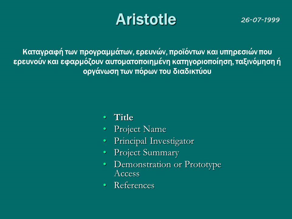 Aristotle Kαταγραφή των προγραμμάτων, ερευνών, προϊόντων και υπηρεσιών που ερευνούν και εφαρμόζουν αυτοματοποιημένη κατηγοριοποίηση, ταξινόμηση ή οργάνωση των πόρων του διαδικτύου •Τitle •Project Name •Principal Investigator •Project Summary •Demonstration or Prototype Access •References 26-07-1999