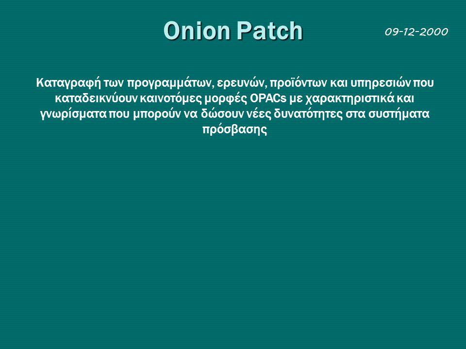 Onion Patch Kαταγραφή των προγραμμάτων, ερευνών, προϊόντων και υπηρεσιών που καταδεικνύουν καινοτόμες μορφές OPACs με χαρακτηριστικά και γνωρίσματα που μπορούν να δώσουν νέες δυνατότητες στα συστήματα πρόσβασης 09-12-2000