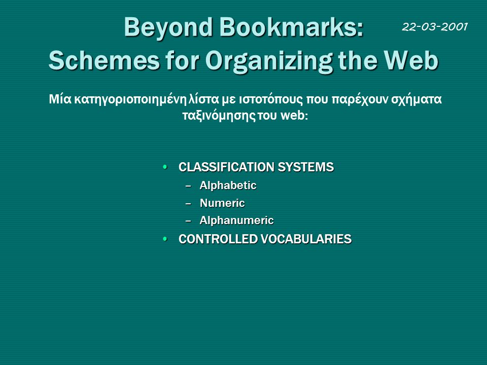 Beyond Bookmarks: Schemes for Organizing the Web •CLASSIFICATION SYSTEMS –Alphabetic –Numeric –Alphanumeric •CONTROLLED VOCABULARIES Mία κατηγοριοπoιη