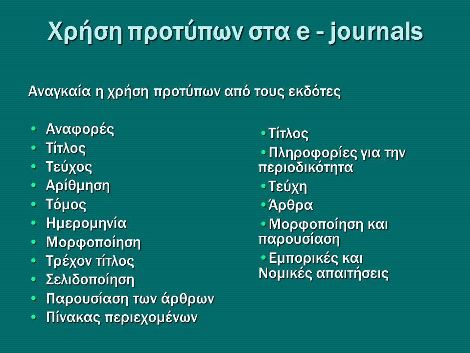 Xρήση προτύπων στα e - journals Αναγκαία η χρήση προτύπων από τους εκδότες •Αναφορές •Τίτλος •Τεύχος •Αρίθμηση •Τόμος •Ημερομηνία •Μορφοποίηση •Τρέχον τίτλος •Σελιδοποίηση •Παρουσίαση των άρθρων •Πίνακας περιεχομένων •Τίτλος •Πληροφορίες για την περιοδικότητα •Τεύχη •Άρθρα •Μορφοποίηση και παρουσίαση •Εμπορικές και Νομικές απαιτήσεις