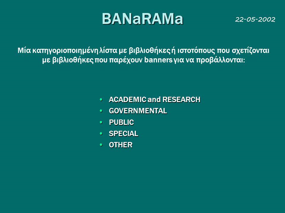 BANaRAMa •ACADEMIC and RESEARCH •GOVERNMENTAL •PUBLIC •SPECIAL •OTHER Mία κατηγοριοπoιημένη λίστα με βιβλιοθήκες ή ιστοτόπους που σχετίζονται με βιβλιοθήκες που παρέχουν banners για να προβάλλονται: 22-05-2002