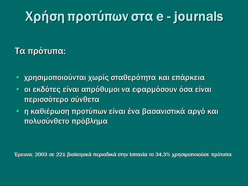Xρήση προτύπων στα e - journals Τα πρότυπα: •χρησιμοποιούνται χωρίς σταθερότητα και επάρκεια •οι εκδότες είναι απρόθυμοι να εφαρμόσουν όσα είναι περισσότερο σύνθετα •η καθιέρωση προτύπων είναι ένα βασανιστικά αργό και πολυσύνθετο πρόβλημα Έρευνα: 2003 σε 221 βιοϊατρικά περιοδικά στην Ισπανία το 34,3% χρησιμοποιούσε πρότυπα