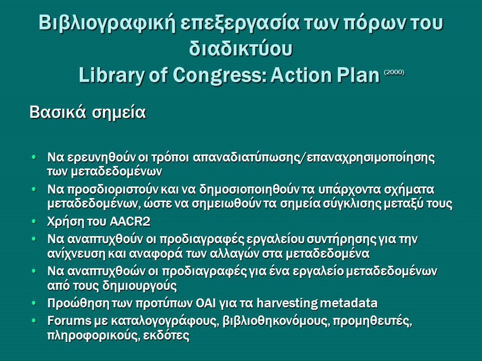 Βιβλιογραφική επεξεργασία των πόρων του διαδικτύου Library of Congress: Action Plan (2000) Βασικά σημεία •Nα ερευνηθούν οι τρόποι απαναδιατύπωσης/επαναχρησιμοποίησης των μεταδεδομένων •Να προσδιοριστούν και να δημοσιοποιηθούν τα υπάρχοντα σχήματα μεταδεδομένων, ώστε να σημειωθούν τα σημεία σύγκλισης μεταξύ τους •Χρήση του AACR2 •Να αναπτυχθούν οι προδιαγραφές εργαλείου συντήρησης για την ανίχνευση και αναφορά των αλλαγών στα μεταδεδομένα •Να αναπτυχθοών οι προδιαγραφές για ένα εργαλείο μεταδεδομένων από τους δημιουργούς •Προώθηση των προτύπων ΟΑΙ για τα harvesting metadata •Forums με καταλογογράφους, βιβλιοθηκονόμους, προμηθευτές, πληροφορικούς, εκδότες