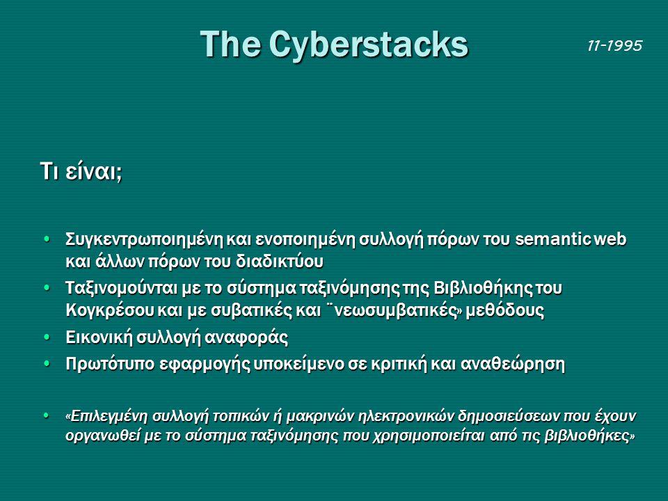 Τhe Cyberstacks 11-1995 Τι είναι; •Συγκεντρωποιημένη και ενοποιημένη συλλογή πόρων του semantic web και άλλων πόρων του διαδικτύου •Ταξινομούνται με το σύστημα ταξινόμησης της Βιβλιοθήκης του Κογκρέσου και με συβατικές και ¨νεωσυμβατικές» μεθόδους •Εικονική συλλογή αναφοράς •Πρωτότυπο εφαρμογής υποκείμενο σε κριτική και αναθεώρηση •«Επιλεγμένη συλλογή τοπικών ή μακρινών ηλεκτρονικών δημοσιεύσεων που έχουν οργανωθεί με το σύστημα ταξινόμησης που χρησιμοποιείται από τις βιβλιοθήκες»