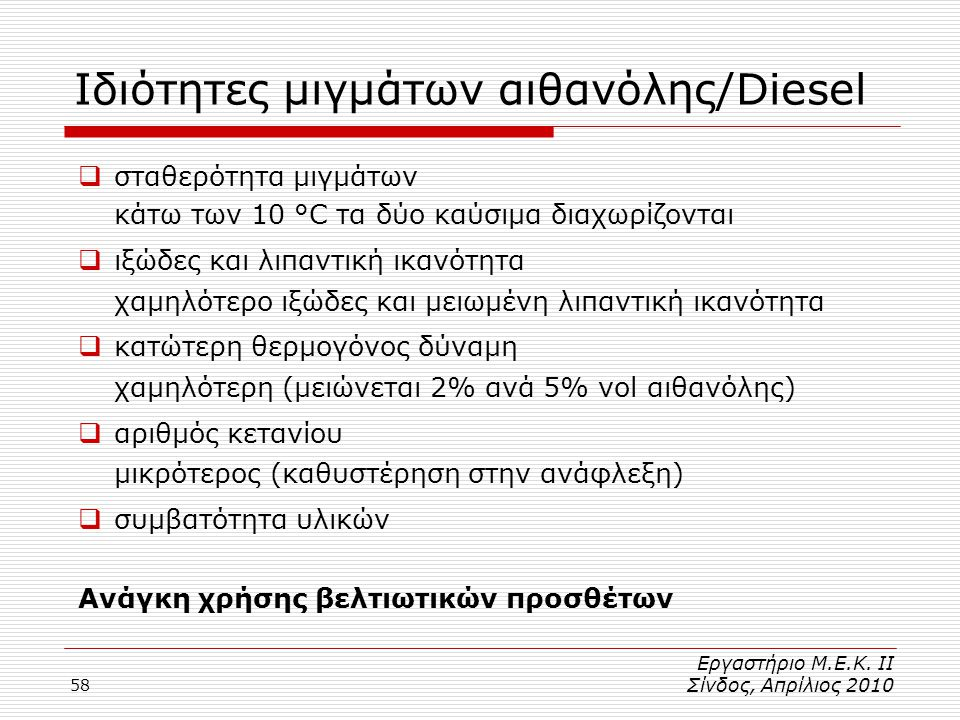 58 Ιδιότητες μιγμάτων αιθανόλης/Diesel  σταθερότητα μιγμάτων κάτω των 10 °C τα δύο καύσιμα διαχωρίζονται  ιξώδες και λιπαντική ικανότητα χαμηλότερο ιξώδες και μειωμένη λιπαντική ικανότητα  κατώτερη θερμογόνος δύναμη χαμηλότερη (μειώνεται 2% ανά 5% vol αιθανόλης)  αριθμός κετανίου μικρότερος(καθυστέρηση στην ανάφλεξη)  συμβατότητα υλικών Ανάγκη χρήσης βελτιωτικών προσθέτων Εργαστήριο Μ.Ε.Κ.