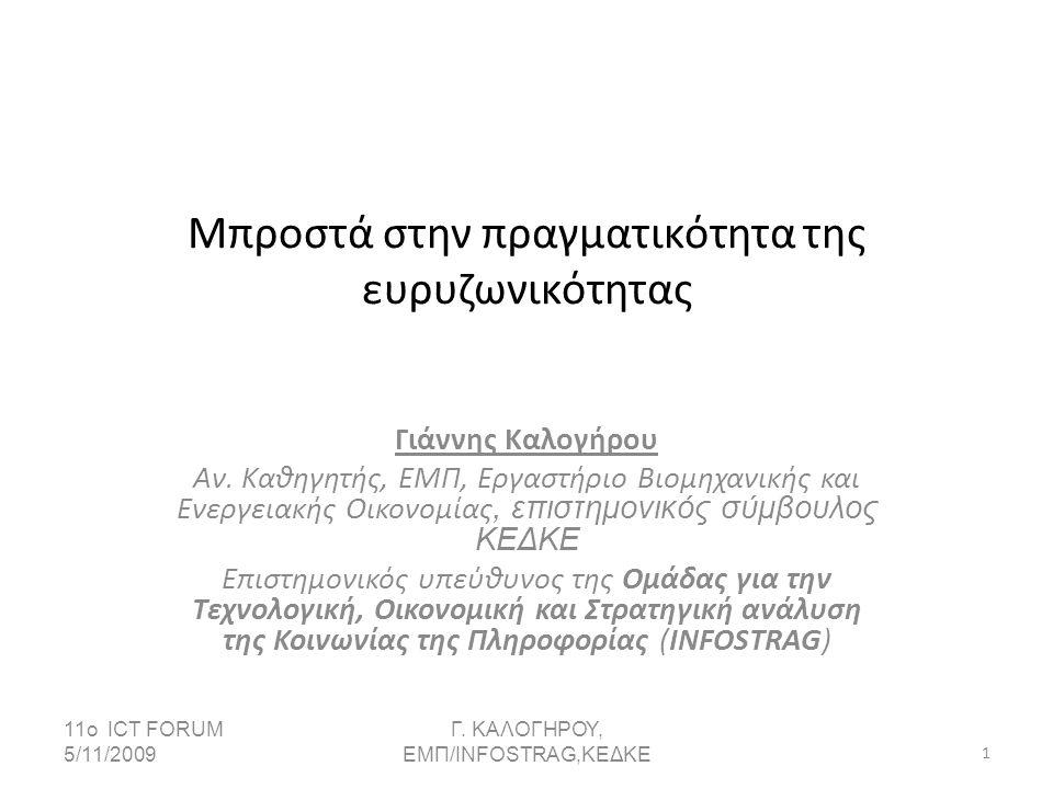 11ο ICT FORUM 5/11/2009 Γ. KΑΛΟΓΗΡΟΥ, ΕΜΠ/INFOSTRAG,ΚΕΔΚΕ 1 Μπροστά στην πραγματικότητα της ευρυζωνικότητας Γιάννης Καλογήρου Αν. Καθηγητής, ΕΜΠ, Εργα