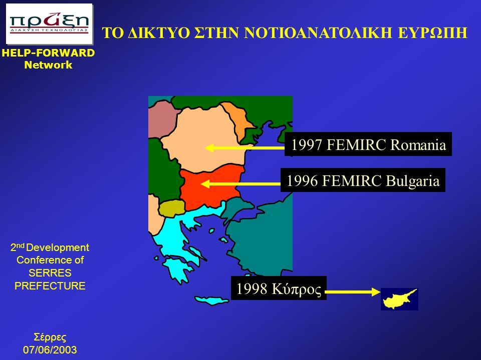 2 nd Development Conference of SERRES PREFECTURE Σέρρες 07/06/2003 HELP-FORWARD Network ΤΟ ΔΙΚΤΥΟ ΣΤΗΝ NΟΤΙΟΑΝΑΤΟΛΙΚΗ ΕΥΡΩΠΗ 1997 FEMIRC Romania 1996