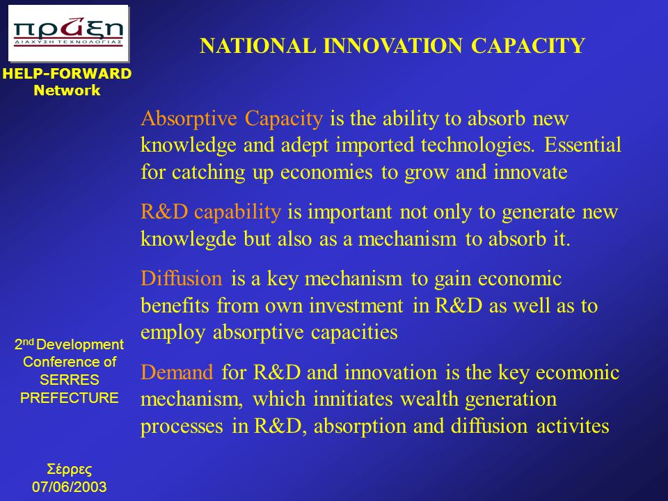 2 nd Development Conference of SERRES PREFECTURE Σέρρες 07/06/2003 HELP-FORWARD Network NATIONAL INNOVATION CAPACITY Absorptive Capacity is the ability to absorb new knowledge and adept imported technologies.