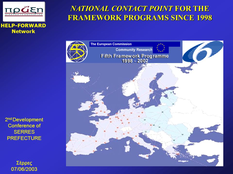 2 nd Development Conference of SERRES PREFECTURE Σέρρες 07/06/2003 HELP-FORWARD Network NATIONAL CONTACT POINT FOR THE FRAMEWORK PROGRAMS SINCE 1998