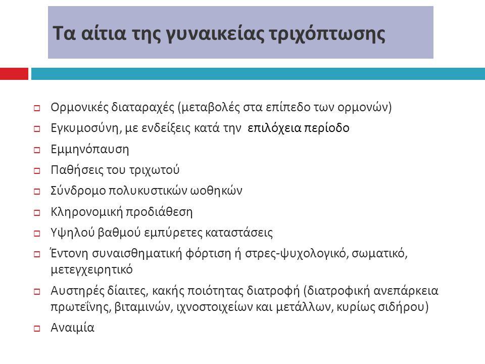 Τα αίτια της γυναικείας τριχόπτωσης  Ορμονικές διαταραχές ( μεταβολές στα επίπεδο των ορμονών )  Εγκυμοσύνη, με ενδείξεις κατά την επιλόχεια περίοδο