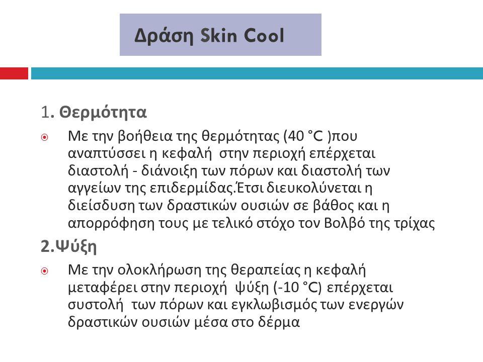 Δράση Skin Cool 1. Θερμότητα  Με την βοήθεια της θερμότητας (40 °C ) που αναπτύσσει η κεφαλή στην περιοχή επέρχεται διαστολή - διάνοιξη των πόρων και