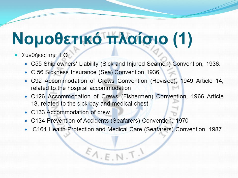 Νομοθετικό πλαίσιο (1)  Συνθήκες της ILO:  C55 Ship owners Liability (Sick and Injured Seamen) Convention, 1936.