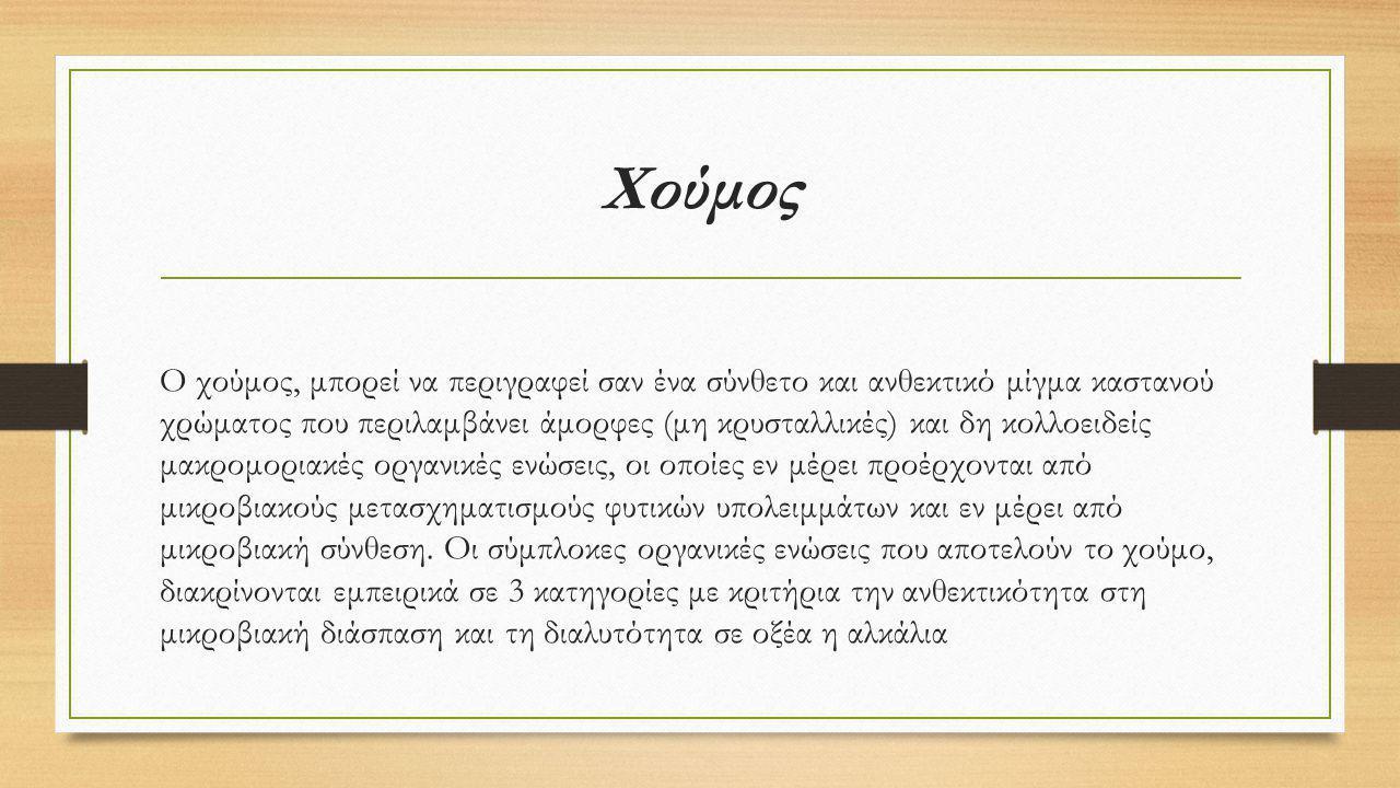 Χούμος Ο χούμος, μπορεί να περιγραφεί σαν ένα σύνθετο και ανθεκτικό μίγμα καστανού χρώματος που περιλαμβάνει άμορφες (μη κρυσταλλικές) και δη κολλοειδ