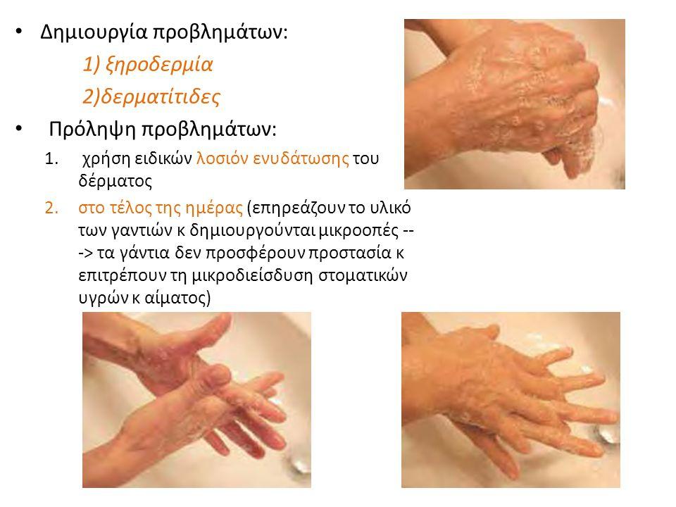 • Αρκεί η χρησιμοποίηση Η 2 Ο & σαπουνιού και μετά ενός αντιμικροβιακού δ/τος • Αν υπάρχουν τραύματα, εκδορές ή εξιδρωματικές βλάβες ---> 1.αναμονή επιστροφής στο φυσιολογικό ή 2.χρησιμοποίηση διπλού ζεύγους κατάλληλων και ανεκτών γαντιών • Αντιμικροβιακά δ/τα με παρατεταμένη αντιμικροβιακή δράση (όχι υποχρεωτικό αλλά συνίσταται) ----> προστασία χεριών επαρκώς από την ανάπτυξη μικροοργανισμών στην επιφ του δέρματος κάτω από τα γάντια ----> όχι χωρίς να προηγηθεί σχολαστικό πλύσιμο των χεριών (ΠΛΗΜΜΕΛΗΣ Κ ΑΝΑΠΟΤΕΛΕΣΜΑΤΙΚΗ ΔΙΑΔΙΚΑΣΙΑ) • Αλκοολούχα αντισηπτικά δ/τα ή ζελέ: δραστικά κ αποτελεσματικά στην καταστροφή μικροοργανισμών του δέρματος των χεριών αρκεί να έχει προηγηθεί επαρκές καθάρισμα • Για παρατεταμένη αντισηπτική δράση το δ/μα πρέπει να περιέχει κπ αντισηπτικό όπως χλωρεξιδίνη, ενώσεις τεταρτογενούς αμμωνίου, οκτενιδίνη ή triclosan