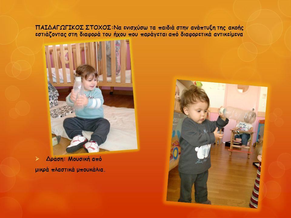 ΠΑΙΔΑΓΩΓΙΚΟΣ ΣΤΟΧΟΣ:Να ενισχύσω τα παιδιά στην ανάπτυξη της ακοής εστιάζοντας στη διαφορά του ήχου που παράγεται από διαφορετικά αντικείμενα  Δράση: Μουσική από μικρά πλαστικά μπουκάλια.