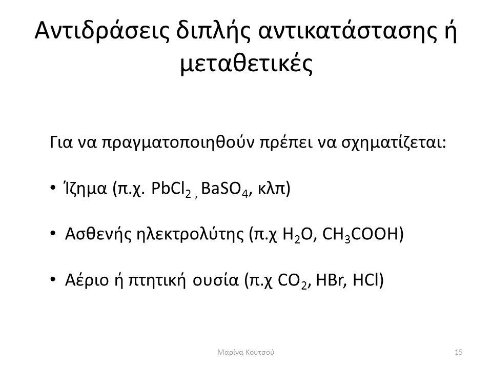 Αντιδράσεις διπλής αντικατάστασης ή μεταθετικές Για να πραγματοποιηθούν πρέπει να σχηματίζεται: • Ίζημα (π.χ. PbCl 2, BaSO 4, κλπ) • Ασθενής ηλεκτρολύ