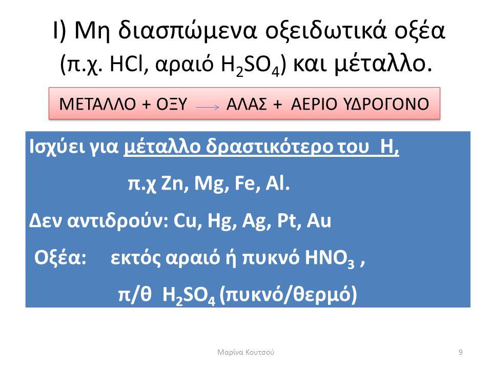 Παραδείγματα • Zn (s) + 2 HCl (aq)  ZnCl 2 + H 2 • Fe (s) + αραιό H 2 SO 4 (aq)  FeSO 4 + H 2 • Mg (s) + 2CH 3 COOH (aq)  (CH 3 COO) 2 Mg + H 2 Το αέριο υδρογόνο Η 2 καίγεται με χαρακτηριστική έκρηξη.