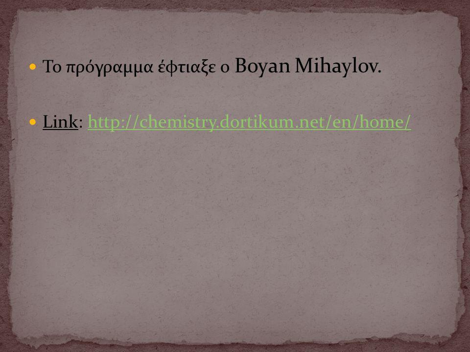  Το πρόγραμμα έφτιαξε ο Boyan Mihaylov.  Link: http://chemistry.dortikum.net/en/home/http://chemistry.dortikum.net/en/home/