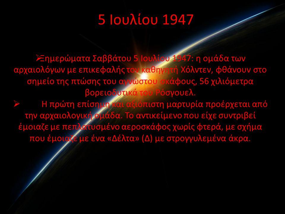 5 Ιουλίου 1947  Ξημερώματα Σαββάτου 5 Ιουλίου 1947: η ομάδα των αρχαιολόγων με επικεφαλής τον καθηγητή Χόλντεν, φθάνουν στο σημείο της πτώσης του αγνώστου σκάφους, 56 χιλιόμετρα βορειοδυτικά του Ρόσγουελ.