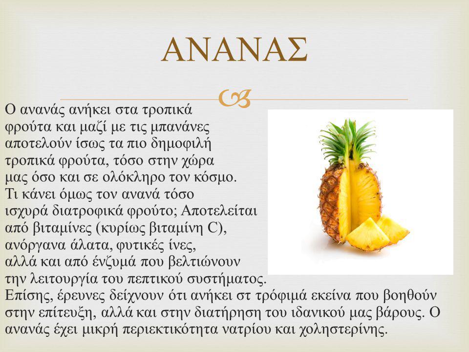  Ο ανανάς ανήκει στα τροπικά φρούτα και μαζί με τις μπανάνες αποτελούν ίσως τα πιο δημοφιλή τροπικά φρούτα, τόσο στην χώρα μας όσο και σε ολόκληρο τον κόσμο.