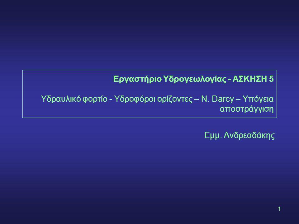 1 Εργαστήριο Υδρογεωλογίας - ΑΣΚΗΣΗ 5 Υδραυλικό φορτίο - Υδροφόροι ορίζοντες – Ν. Darcy – Υπόγεια αποστράγγιση Εμμ. Ανδρεαδάκης