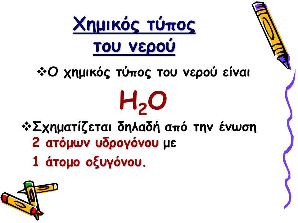 Χημικός τύπος του νερού  Ο χημικός τύπος του νερού είναι Η2ΟΗ2Ο 2 ατόμων υδρογόνου  Σχηματίζεται δηλαδή από την ένωση 2 ατόμων υδρογόνου με 1 άτομο οξυγόνου.