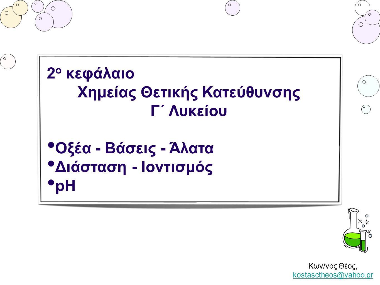 Κων/νος Θέος, kostasctheos@yahoo.gr kostasctheos@yahoo.gr 2 ο κεφάλαιο Χημείας Θετικής Κατεύθυνσης Γ΄ Λυκείου • Οξέα - Βάσεις - Άλατα • Διάσταση - Ιον