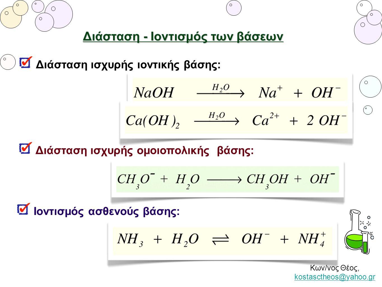Κων/νος Θέος, kostasctheos@yahoo.gr kostasctheos@yahoo.gr Διάσταση - Ιοντισμός των βάσεων Διάσταση ισχυρής ιοντικής βάσης: Ιοντισμός ασθενούς βάσης: Δ