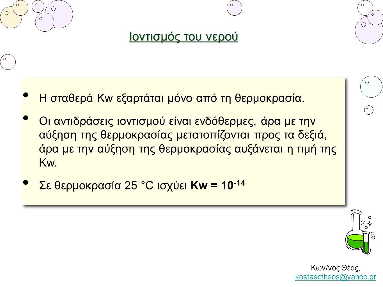 Κων/νος Θέος, kostasctheos@yahoo.gr kostasctheos@yahoo.gr Ιοντισμός του νερού • Η σταθερά Kw εξαρτάται μόνο από τη θερμοκρασία. • Οι αντιδράσεις ιοντι