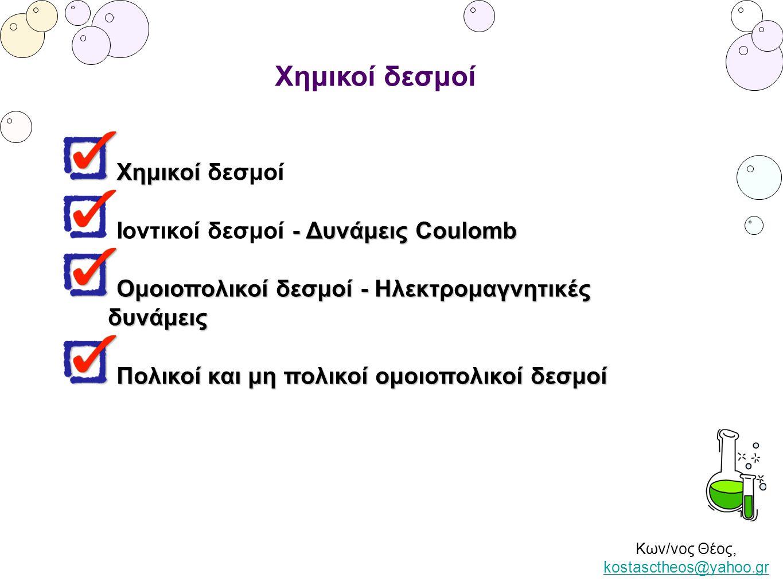 Κων/νος Θέος, kostasctheos@yahoo.gr kostasctheos@yahoo.gr Χημικοί δεσμοί Χημικοί Χημικοί δεσμοί - Δυνάμεις Coulomb Ιοντικοί δεσμοί - Δυνάμεις Coulomb