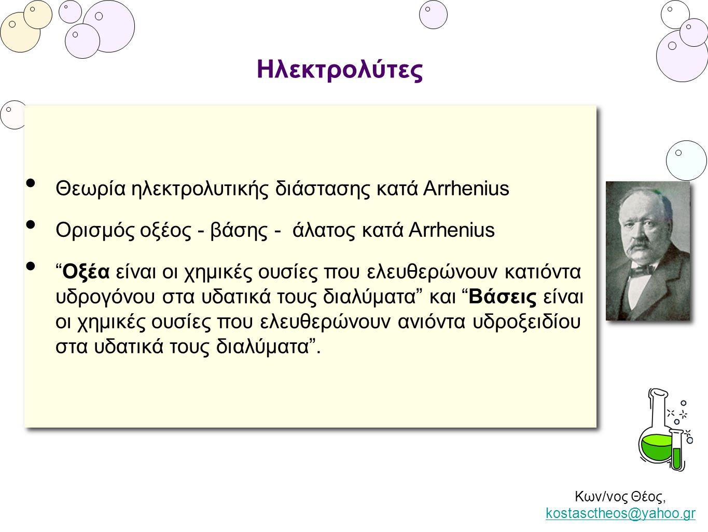 Κων/νος Θέος, kostasctheos@yahoo.gr kostasctheos@yahoo.gr Ηλεκτρολύτες • Θεωρία ηλεκτρολυτικής διάστασης κατά Arrhenius • Ορισμός οξέος - βάσης - άλατ