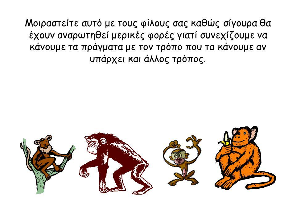 """Αν μπορούσε κάποιος να ρωτήσει τους πίθηκους γιατί ξυλοκοπούσαν όποιον προσπαθούσε να ανέβει... Βάζω στοίχημα ότι θα απαντούσε """"Δεν ξέρω – αλλά έτσι γ"""