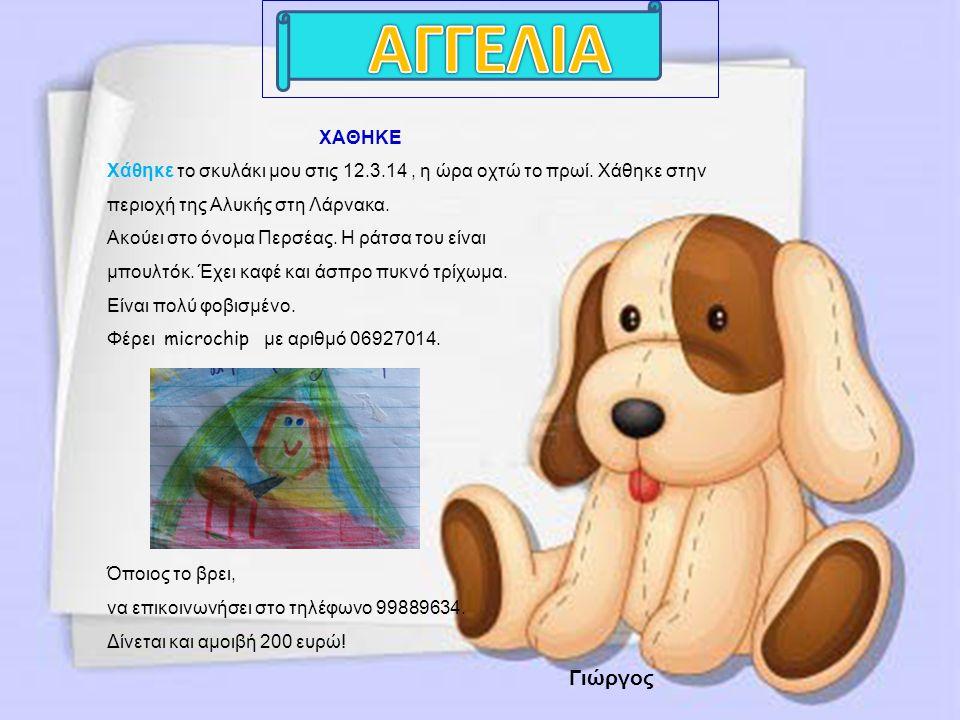 ΧΑΘΗΚΕ Χάθηκε το σκυλάκι μου στις 12.3.14, η ώρα οχτώ το πρωί. Χάθηκε στην περιοχή της Αλυκής στη Λάρνακα. Ακούει στο όνομα Περσέας. Η ράτσα του είναι