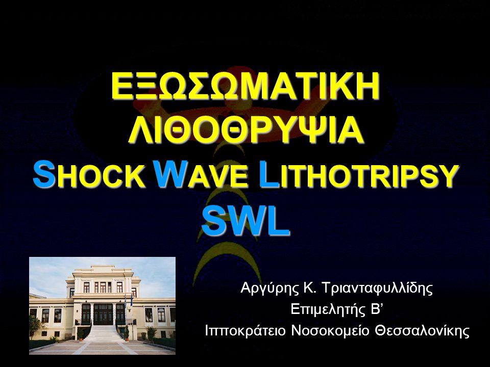 ΕΞΩΣΩΜΑΤΙΚΗ ΛΙΘΟΘΡΥΨΙΑ S HOCK W AVE L ITHOTRIPSY SWL Αργύρης Κ.
