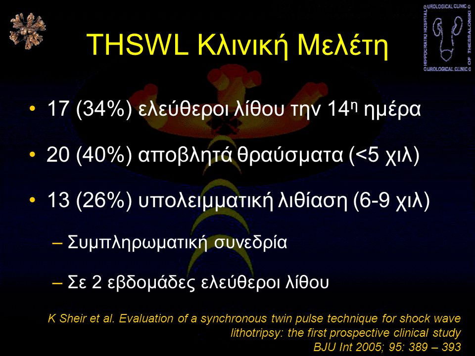THSWL Κλινική Μελέτη •17 (34%) ελεύθεροι λίθου την 14 η ημέρα •20 (40%) αποβλητά θραύσματα (<5 χιλ) •13 (26%) υπολειμματική λιθίαση (6-9 χιλ) –Συμπληρωματική συνεδρία –Σε 2 εβδομάδες ελεύθεροι λίθου K Sheir et al.